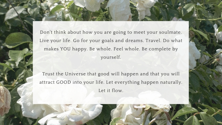 Don't think about how you are going to meet your soulmate. Live your life. Go for your goals and dreams. Travel. Do what makes YOU happy. Be whole. Feel whole. Be complete by yourself.Tr